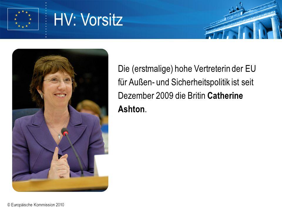© Europäische Kommission 2010 HV: Vorsitz Die (erstmalige) hohe Vertreterin der EU für Außen- und Sicherheitspolitik ist seit Dezember 2009 die Britin