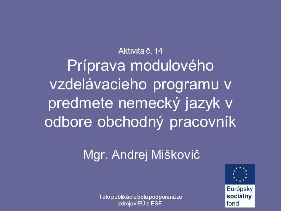 Táto publikácia bola podporená zo zdrojov EÚ z ESF. Aktivita č. 14 Príprava modulového vzdelávacieho programu v predmete nemecký jazyk v odbore obchod