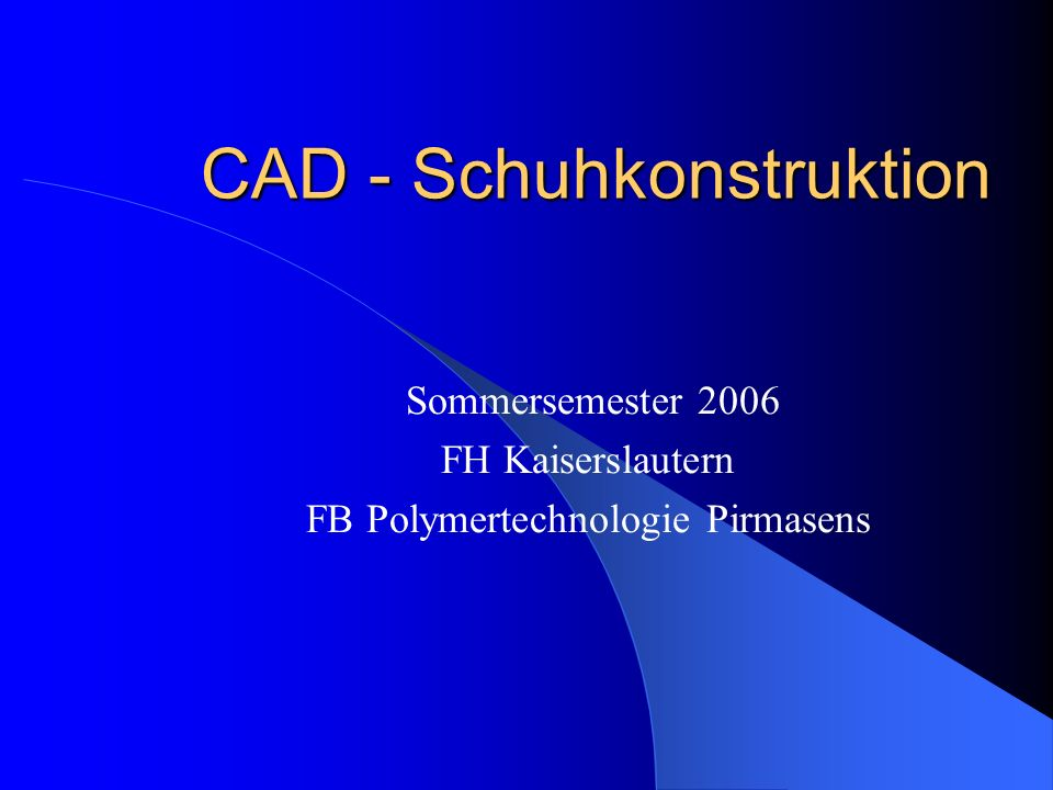 CAD - Schuhkonstruktion Sommersemester 2006 FH Kaiserslautern FB Polymertechnologie Pirmasens