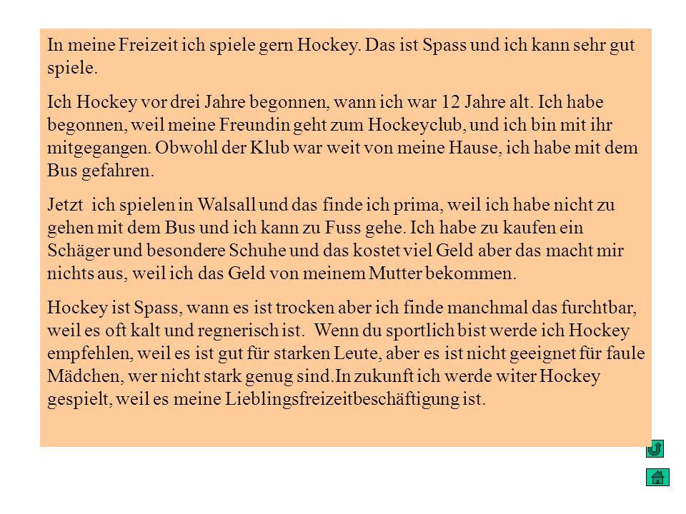 In meine Freizeit ich spiele gern Hockey. Das ist Spass und ich kann sehr gut spiele. Ich Hockey vor drei Jahre begonnen, wann ich war 12 Jahre alt. I
