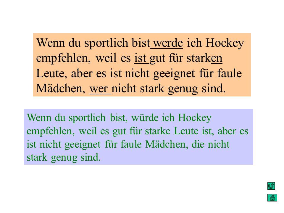 Wenn du sportlich bist werde ich Hockey empfehlen, weil es ist gut für starken Leute, aber es ist nicht geeignet für faule Mädchen, wer nicht stark ge