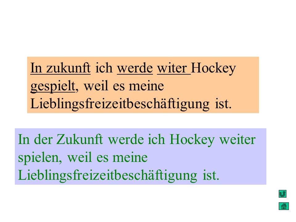In zukunft ich werde witer Hockey gespielt, weil es meine Lieblingsfreizeitbeschäftigung ist. In der Zukunft werde ich Hockey weiter spielen, weil es