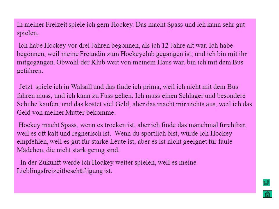 In meiner Freizeit spiele ich gern Hockey. Das macht Spass und ich kann sehr gut spielen. Ich habe Hockey vor drei Jahren begonnen, als ich 12 Jahre a