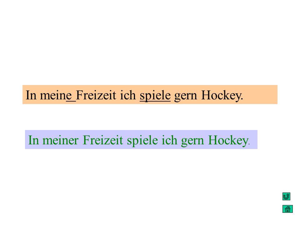 In meine Freizeit ich spiele gern Hockey. In meiner Freizeit spiele ich gern Hockey.
