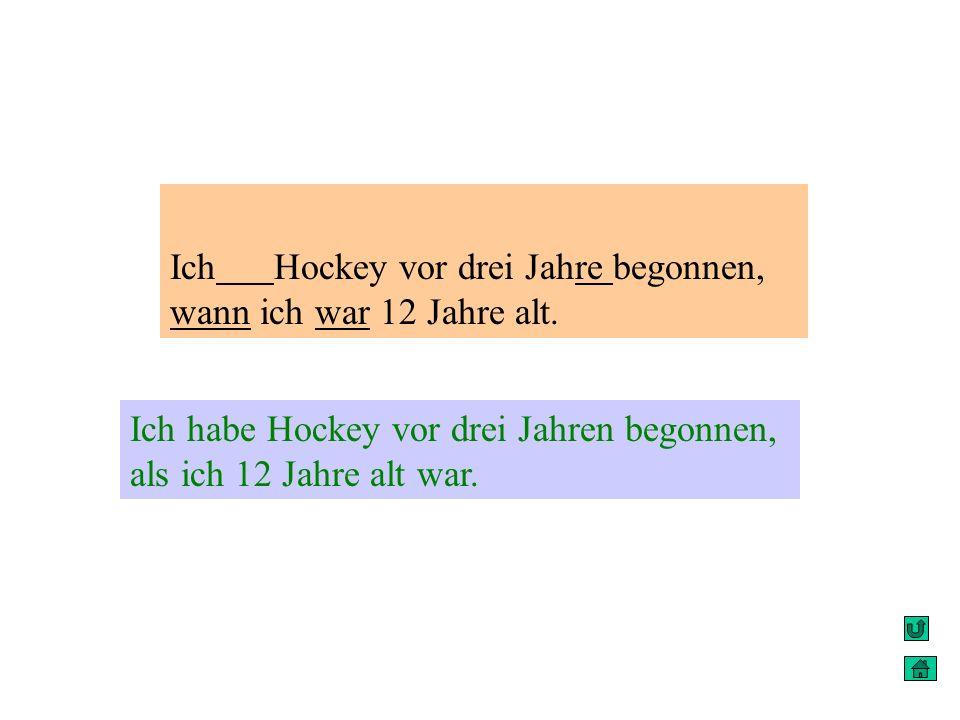 Ich Hockey vor drei Jahre begonnen, wann ich war 12 Jahre alt. Ich habe Hockey vor drei Jahren begonnen, als ich 12 Jahre alt war.