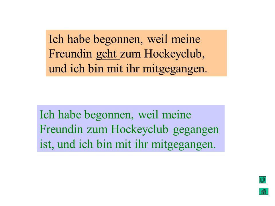 Ich habe begonnen, weil meine Freundin geht zum Hockeyclub, und ich bin mit ihr mitgegangen. Ich habe begonnen, weil meine Freundin zum Hockeyclub geg