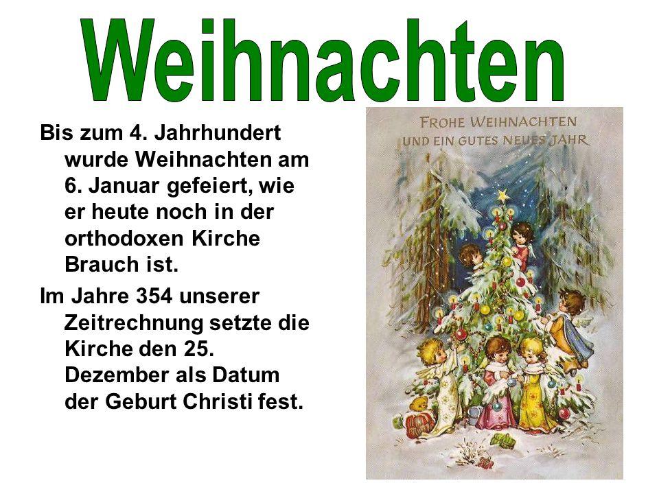 Bis zum 4. Jahrhundert wurde Weihnachten am 6. Januar gefeiert, wie er heute noch in der orthodoxen Kirche Brauch ist. Im Jahre 354 unserer Zeitrechnu