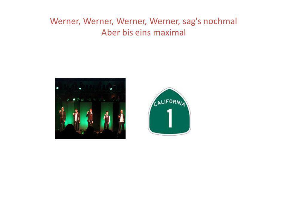 Werner, Werner, Werner, Werner, sag s nochmal Aber bis eins maximal
