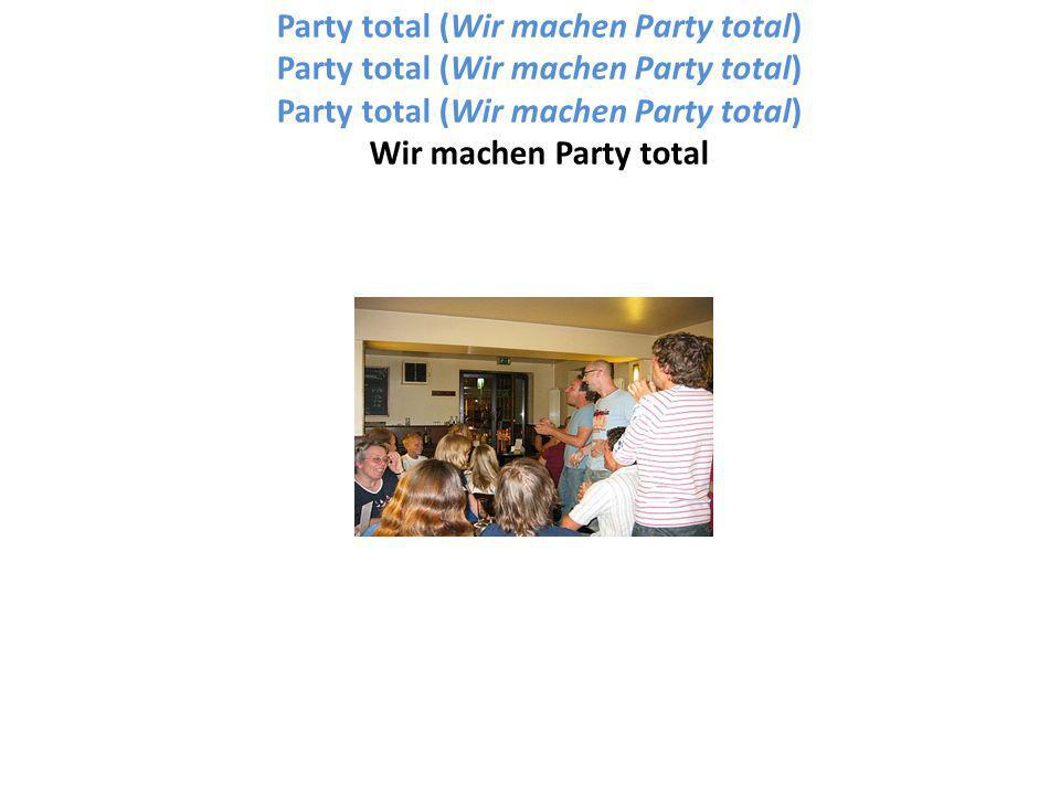 Party total (Wir machen Party total) Party total (Wir machen Party total) Party total (Wir machen Party total) Wir machen Party total