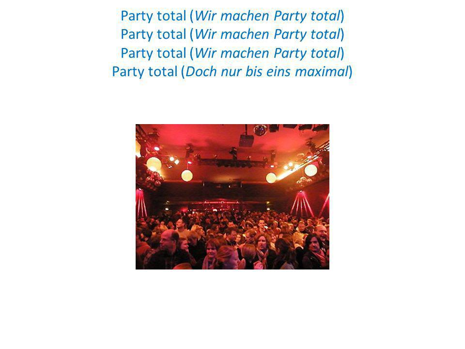 Party total (Wir machen Party total) Party total (Wir machen Party total) Party total (Wir machen Party total) Party total (Doch nur bis eins maximal)