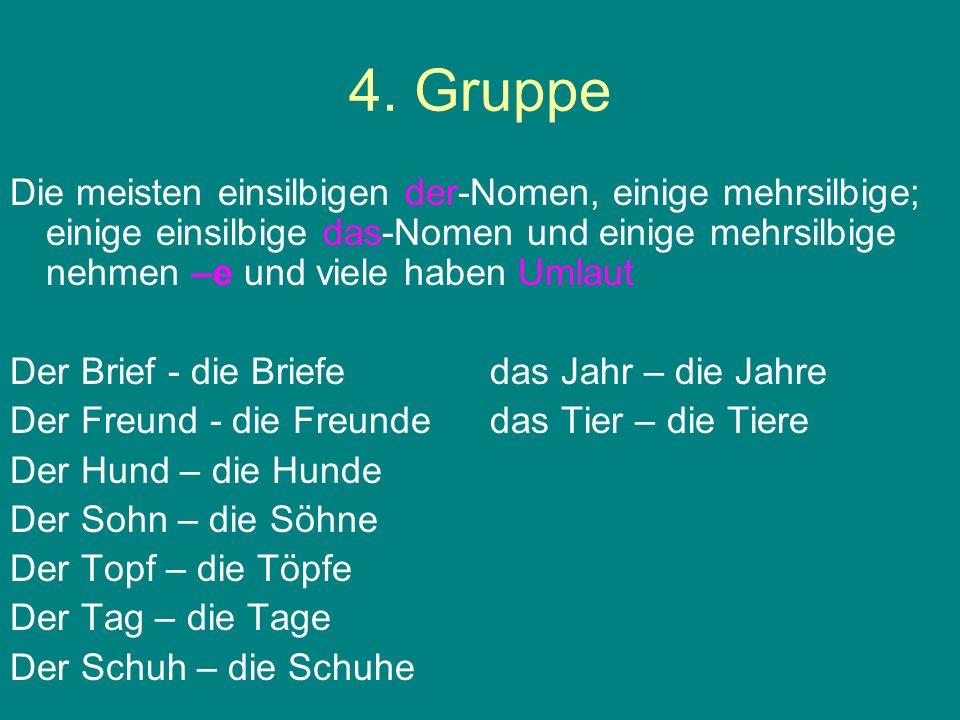 4. Gruppe Die meisten einsilbigen der-Nomen, einige mehrsilbige; einige einsilbige das-Nomen und einige mehrsilbige nehmen –e und viele haben Umlaut D
