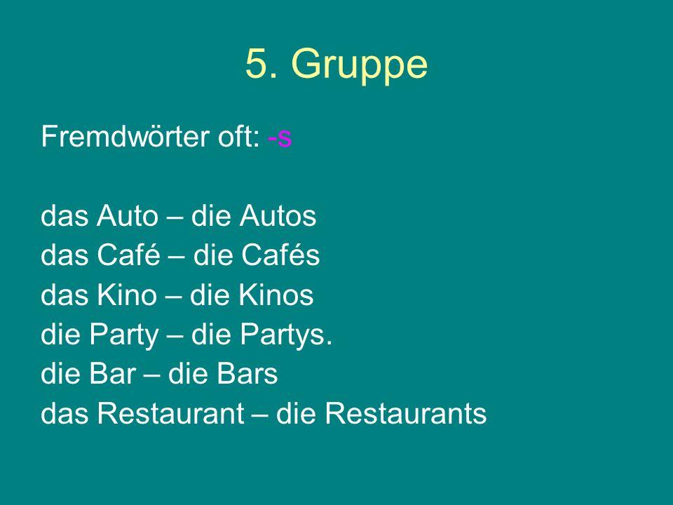 5. Gruppe Fremdwörter oft: -s das Auto – die Autos das Café – die Cafés das Kino – die Kinos die Party – die Partys. die Bar – die Bars das Restaurant