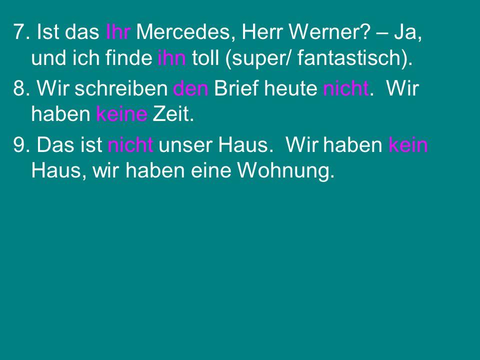 7. Ist das Ihr Mercedes, Herr Werner? – Ja, und ich finde ihn toll (super/ fantastisch). 8. Wir schreiben den Brief heute nicht. Wir haben keine Zeit.