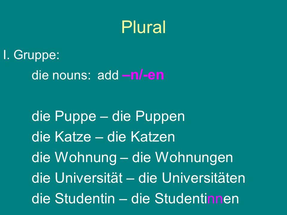 Plural I. Gruppe: die nouns: add –n/-en die Puppe – die Puppen die Katze – die Katzen die Wohnung – die Wohnungen die Universität – die Universitäten