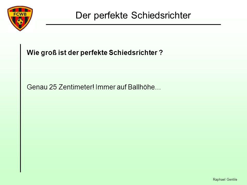 Raphael Gentile Der perfekte Schiedsrichter Wie groß ist der perfekte Schiedsrichter ? Genau 25 Zentimeter! Immer auf Ballhöhe...