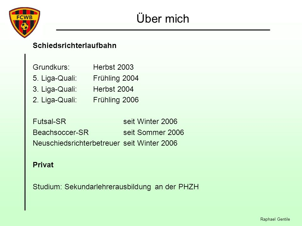Über mich Schiedsrichterlaufbahn Grundkurs: Herbst 2003 5. Liga-Quali:Frühling 2004 3. Liga-Quali:Herbst 2004 2. Liga-Quali:Frühling 2006 Futsal-SR se
