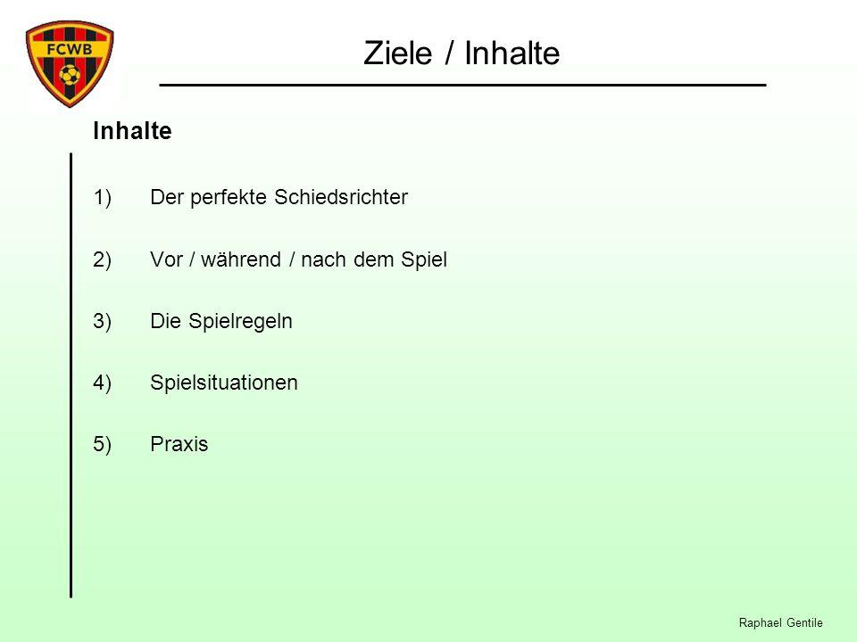 Raphael Gentile Ziele / Inhalte Inhalte 1)Der perfekte Schiedsrichter 2)Vor / während / nach dem Spiel 3)Die Spielregeln 4)Spielsituationen 5)Praxis
