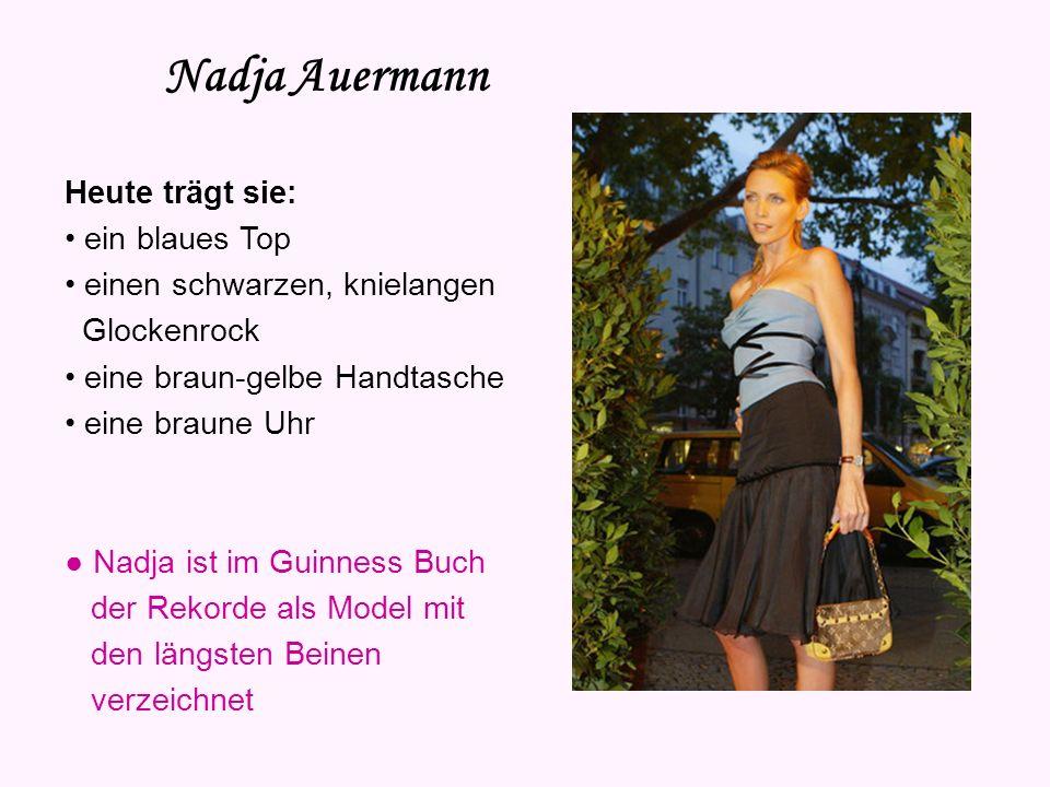 Nadja Auermann Heute trägt sie: ein blaues Top einen schwarzen, knielangen Glockenrock eine braun-gelbe Handtasche eine braune Uhr Nadja ist im Guinness Buch der Rekorde als Model mit den längsten Beinen verzeichnet