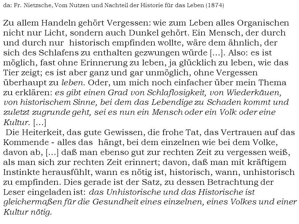 da: Fr. Nietzsche, Vom Nutzen und Nachteil der Historie für das Leben (1874) Zu allem Handeln gehört Vergessen: wie zum Leben alles Organischen nicht