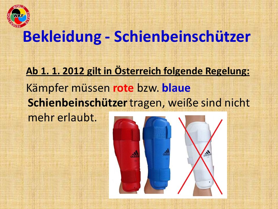 Ab 1. 1. 2012 gilt in Österreich folgende Regelung: Kämpfer müssen rote bzw. blaue Schienbeinschützer tragen, weiße sind nicht mehr erlaubt. Bekleidun
