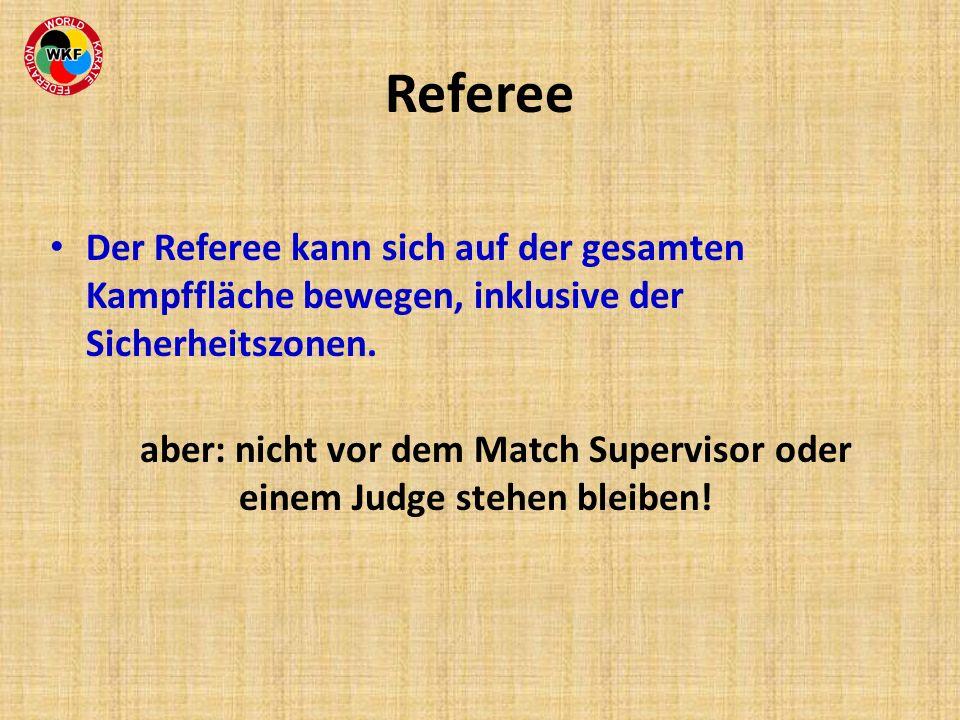 Referee Der Referee kann sich auf der gesamten Kampffläche bewegen, inklusive der Sicherheitszonen. aber: nicht vor dem Match Supervisor oder einem Ju