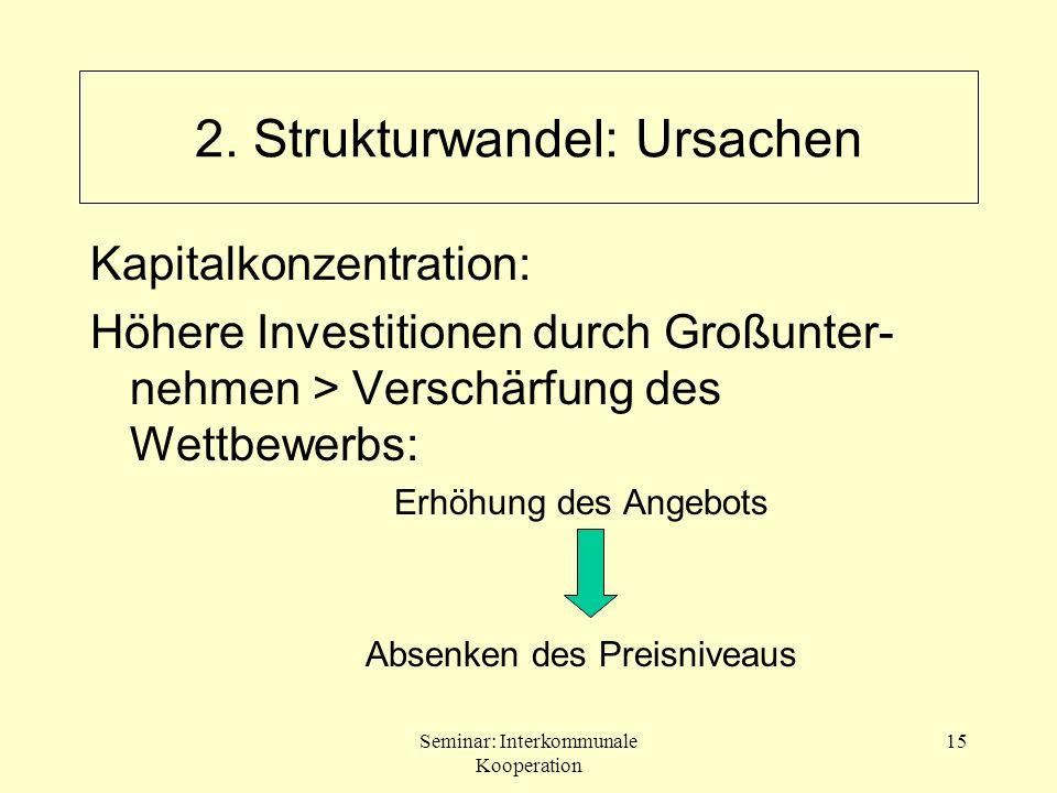 Seminar: Interkommunale Kooperation 15 2. Strukturwandel: Ursachen Kapitalkonzentration: Höhere Investitionen durch Großunter- nehmen > Verschärfung d