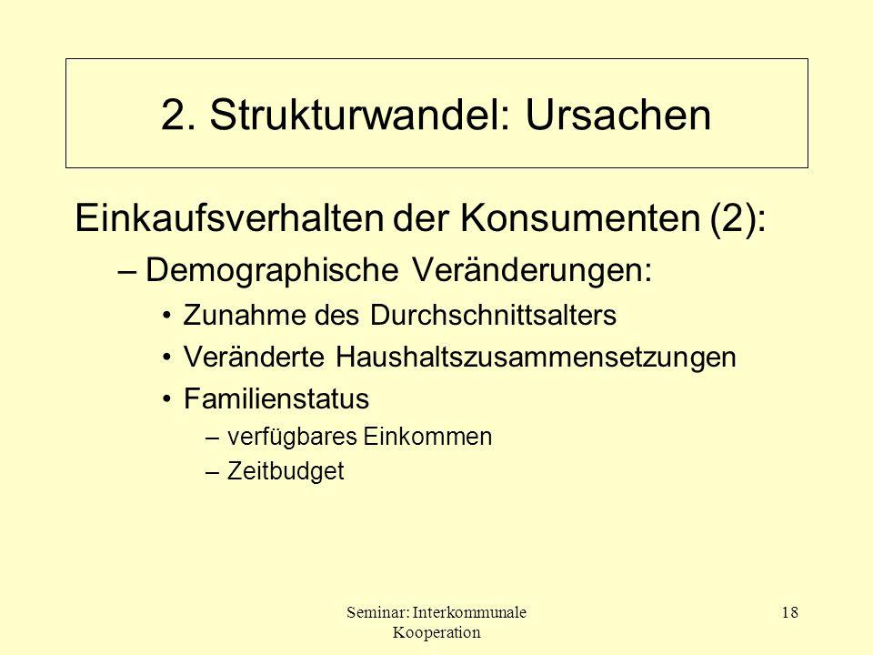 Seminar: Interkommunale Kooperation 18 2. Strukturwandel: Ursachen Einkaufsverhalten der Konsumenten (2): –Demographische Veränderungen: Zunahme des D