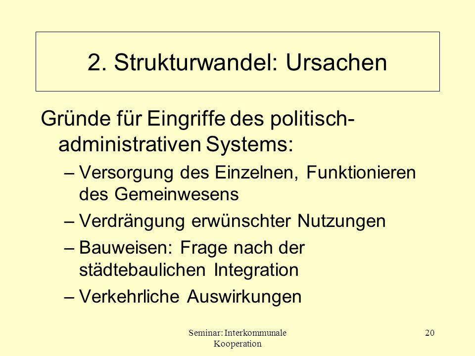 Seminar: Interkommunale Kooperation 20 2. Strukturwandel: Ursachen Gründe für Eingriffe des politisch- administrativen Systems: –Versorgung des Einzel