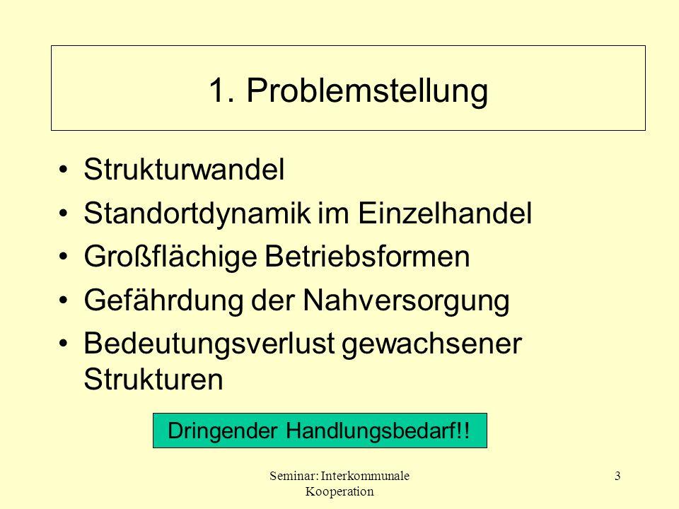 Seminar: Interkommunale Kooperation 3 1. Problemstellung Strukturwandel Standortdynamik im Einzelhandel Großflächige Betriebsformen Gefährdung der Nah