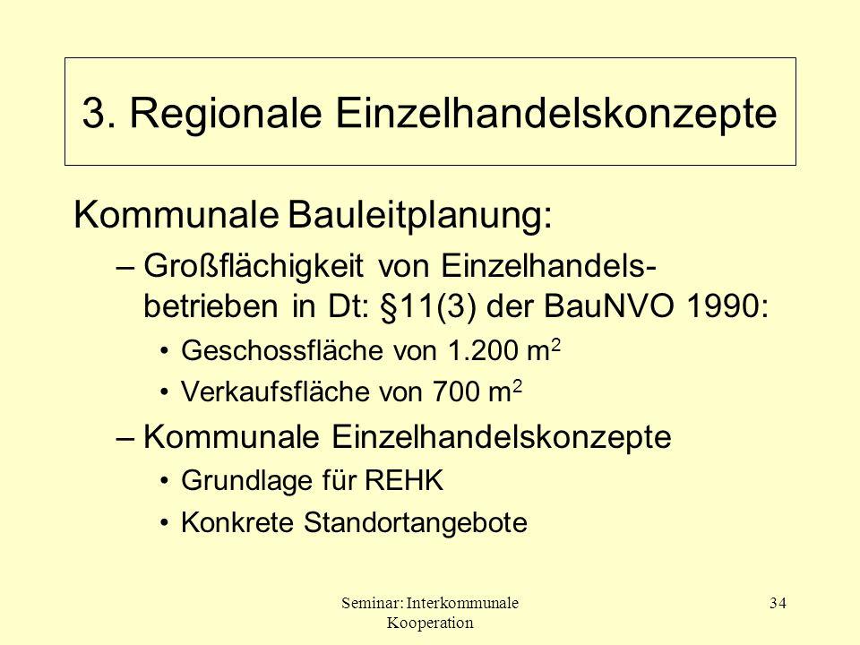 Seminar: Interkommunale Kooperation 34 Kommunale Bauleitplanung: –Großflächigkeit von Einzelhandels- betrieben in Dt: §11(3) der BauNVO 1990: Geschoss