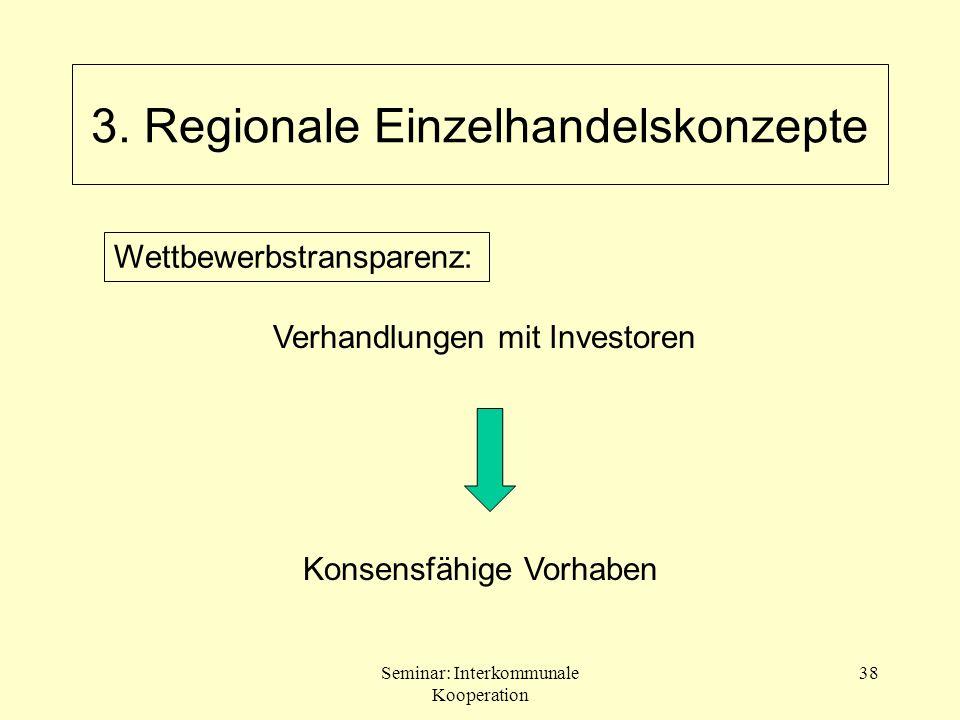 Seminar: Interkommunale Kooperation 38 Verhandlungen mit Investoren Konsensfähige Vorhaben Wettbewerbstransparenz: 3. Regionale Einzelhandelskonzepte