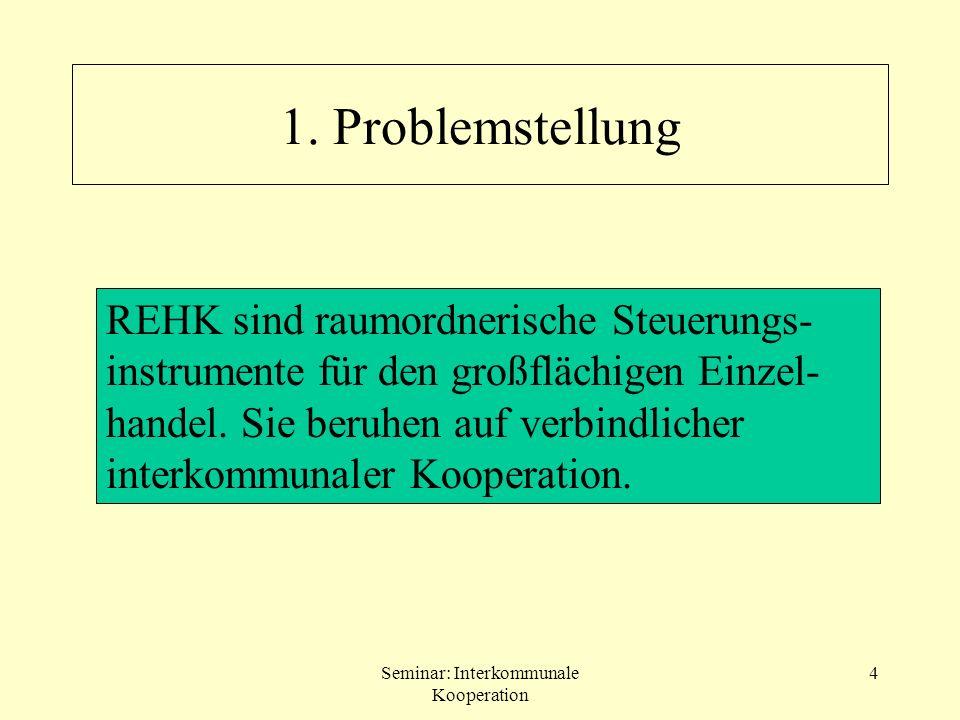 Seminar: Interkommunale Kooperation 4 1. Problemstellung REHK sind raumordnerische Steuerungs- instrumente für den großflächigen Einzel- handel. Sie b