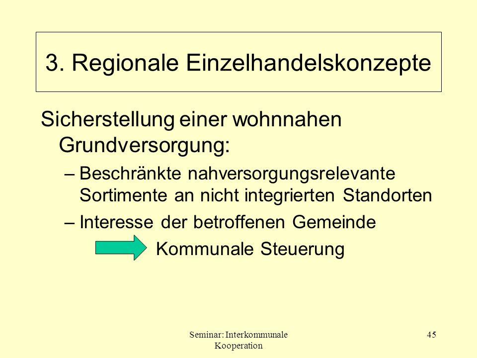 Seminar: Interkommunale Kooperation 45 Sicherstellung einer wohnnahen Grundversorgung: –Beschränkte nahversorgungsrelevante Sortimente an nicht integr