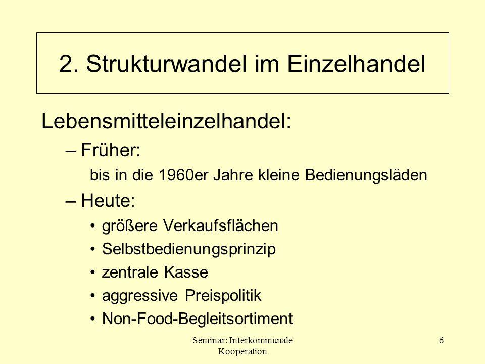 Seminar: Interkommunale Kooperation 6 2. Strukturwandel im Einzelhandel Lebensmitteleinzelhandel: –Früher: bis in die 1960er Jahre kleine Bedienungslä