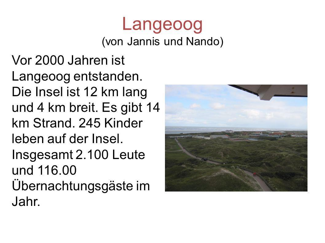 Langeoog (von Jannis und Nando) Vor 2000 Jahren ist Langeoog entstanden. Die Insel ist 12 km lang und 4 km breit. Es gibt 14 km Strand. 245 Kinder leb