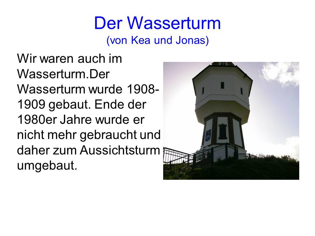 Der Wasserturm (von Kea und Jonas) Wir waren auch im Wasserturm.Der Wasserturm wurde 1908- 1909 gebaut. Ende der 1980er Jahre wurde er nicht mehr gebr