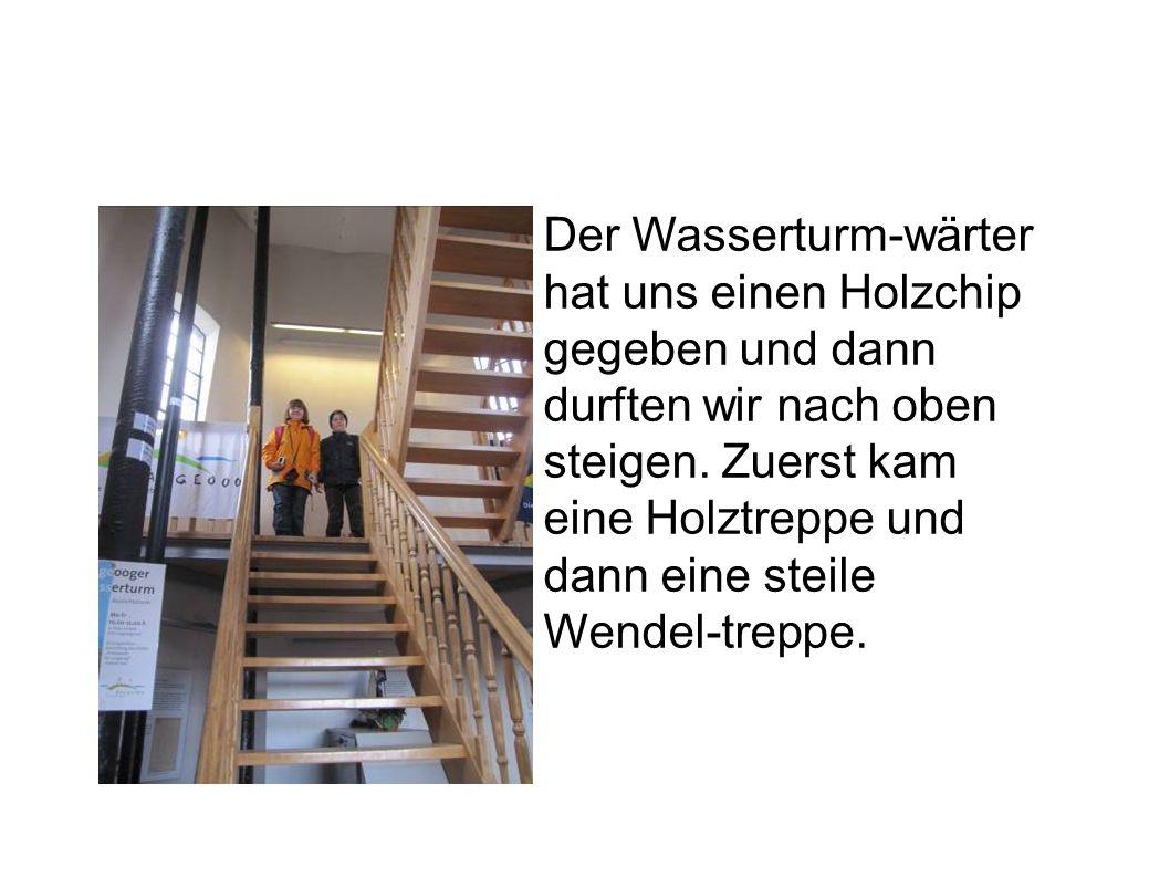 Der Wasserturm-wärter hat uns einen Holzchip gegeben und dann durften wir nach oben steigen. Zuerst kam eine Holztreppe und dann eine steile Wendel-tr