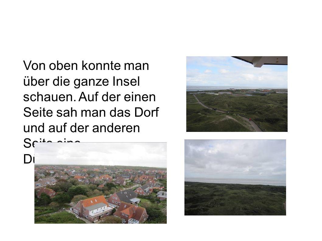 Von oben konnte man über die ganze Insel schauen. Auf der einen Seite sah man das Dorf und auf der anderen Seite eine Dünenlandschaft.