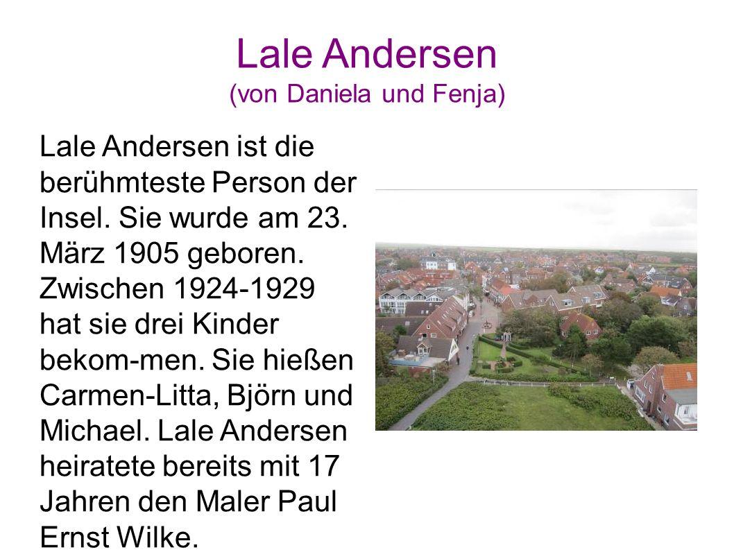Lale Andersen (von Daniela und Fenja) Lale Andersen ist die berühmteste Person der Insel. Sie wurde am 23. März 1905 geboren. Zwischen 1924-1929 hat s