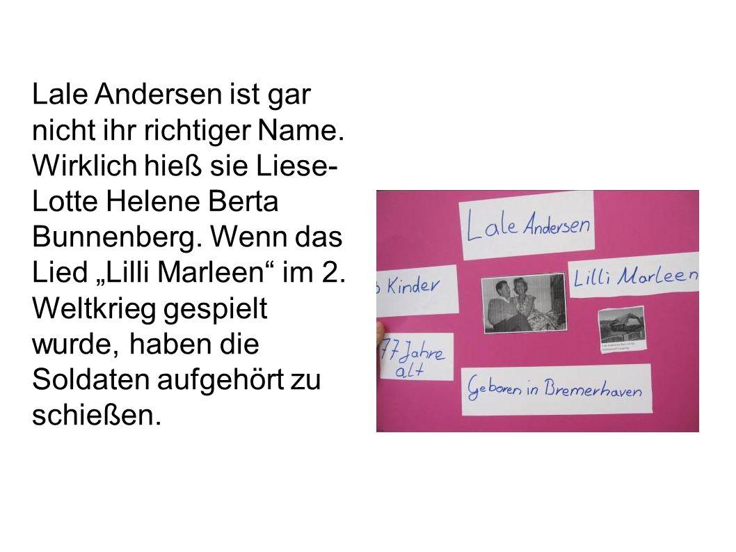Lale Andersen ist gar nicht ihr richtiger Name. Wirklich hieß sie Liese- Lotte Helene Berta Bunnenberg. Wenn das Lied Lilli Marleen im 2. Weltkrieg ge