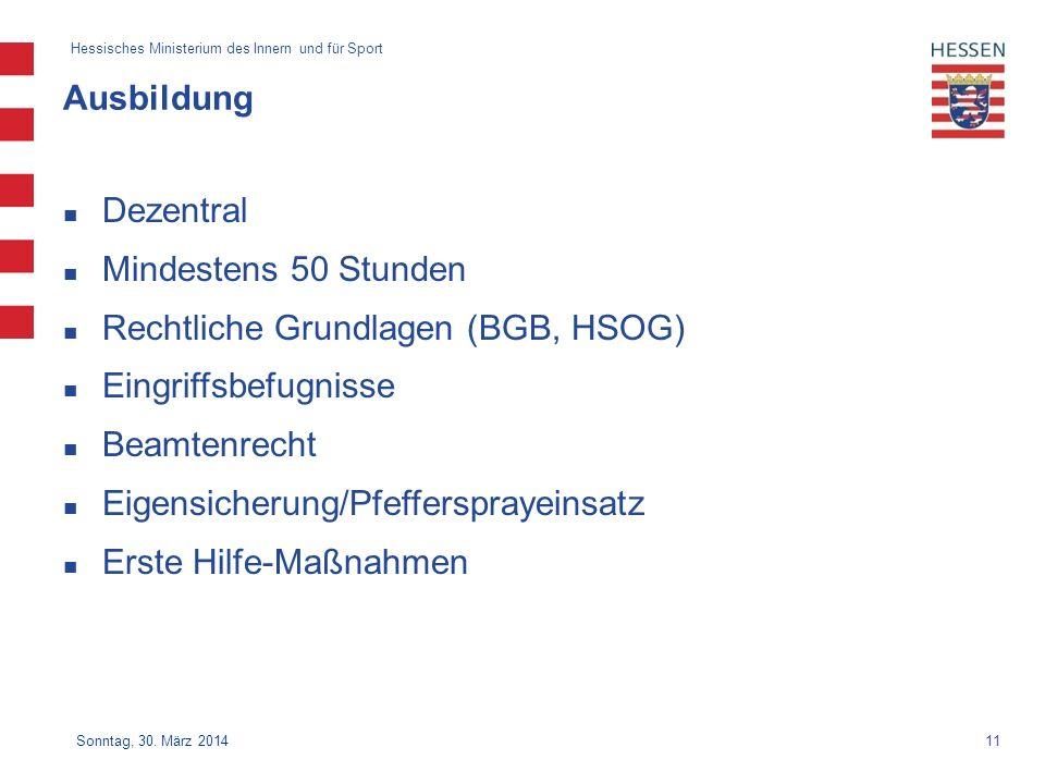 11 Hessisches Ministerium des Innern und für Sport Sonntag, 30. März 2014 Ausbildung Dezentral Mindestens 50 Stunden Rechtliche Grundlagen (BGB, HSOG)