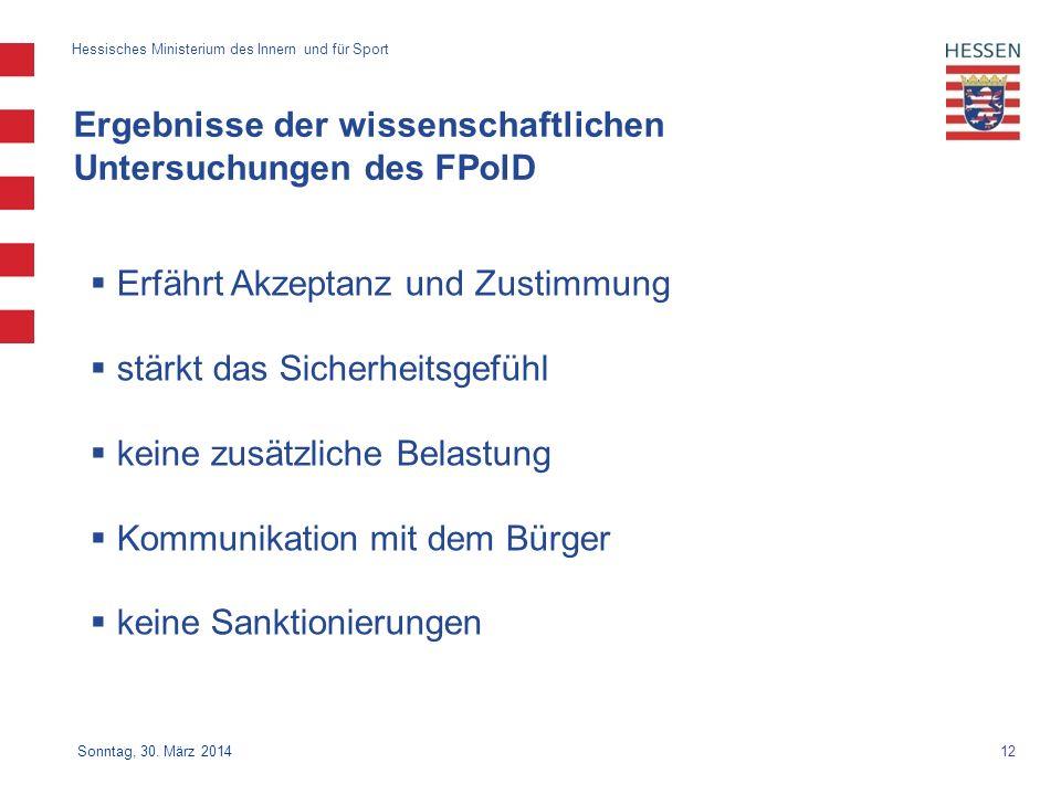 12 Hessisches Ministerium des Innern und für Sport Sonntag, 30. März 2014 Ergebnisse der wissenschaftlichen Untersuchungen des FPolD Erfährt Akzeptanz