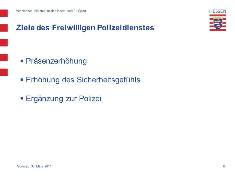 6 Hessisches Ministerium des Innern und für Sport Sonntag, 30. März 2014 Ziele des Freiwilligen Polizeidienstes Präsenzerhöhung Erhöhung des Sicherhei