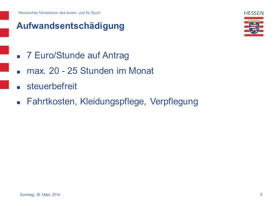 8 Hessisches Ministerium des Innern und für Sport Sonntag, 30. März 2014 Aufwandsentschädigung 7 Euro/Stunde auf Antrag max. 20 - 25 Stunden im Monat