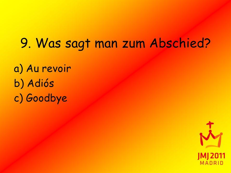 9. Was sagt man zum Abschied? a) Au revoir b) Adiós c) Goodbye