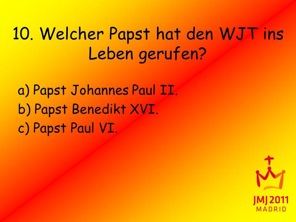 10. Welcher Papst hat den WJT ins Leben gerufen? a) Papst Johannes Paul II. b) Papst Benedikt XVI. c) Papst Paul VI.