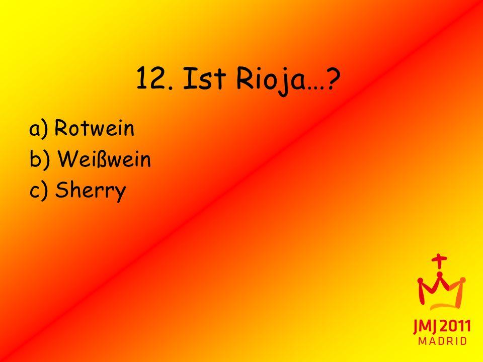 12. Ist Rioja…? a) Rotwein b) Weißwein c) Sherry