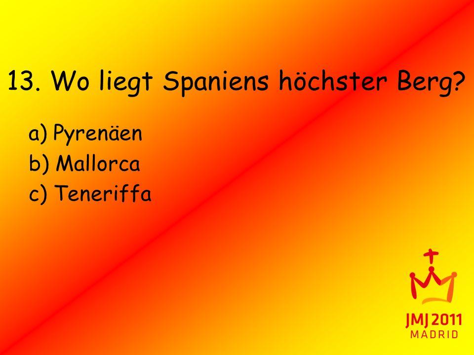 13. Wo liegt Spaniens höchster Berg? a) Pyrenäen b) Mallorca c) Teneriffa