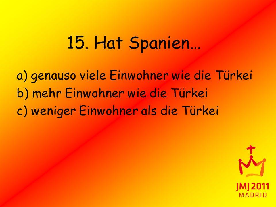15. Hat Spanien… a) genauso viele Einwohner wie die Türkei b) mehr Einwohner wie die Türkei c) weniger Einwohner als die Türkei
