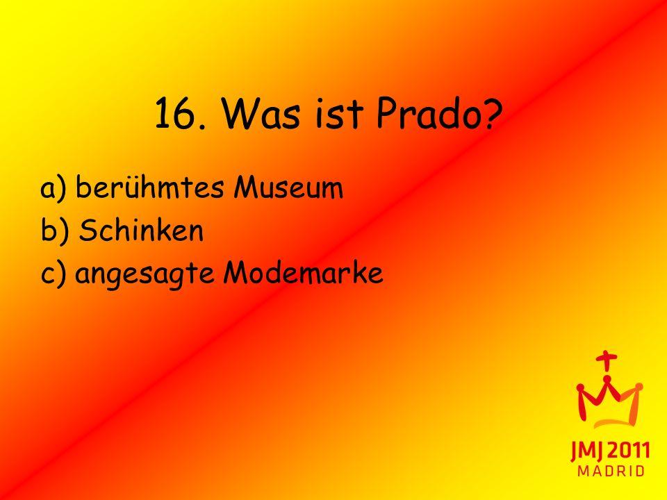 16. Was ist Prado? a) berühmtes Museum b) Schinken c) angesagte Modemarke